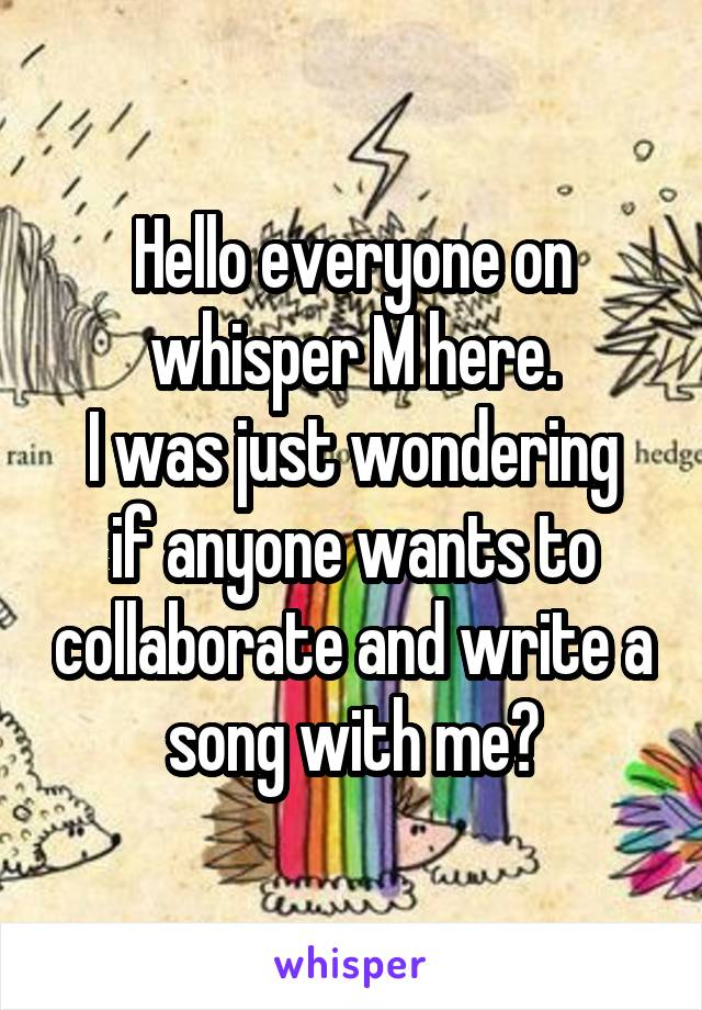 Hello everyone on whisper M here. I was just wondering if anyone wants to collaborate and write a song with me?