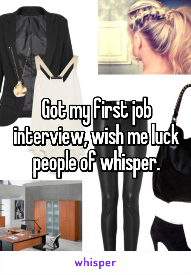 Got my first job interview, wish me luck people of whisper.