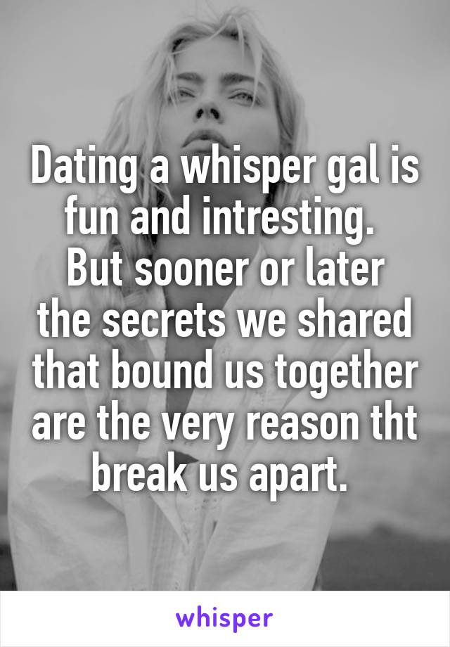 Dating a whisper gal is fun and intresting.  But sooner or later the secrets we shared that bound us together are the very reason tht break us apart.