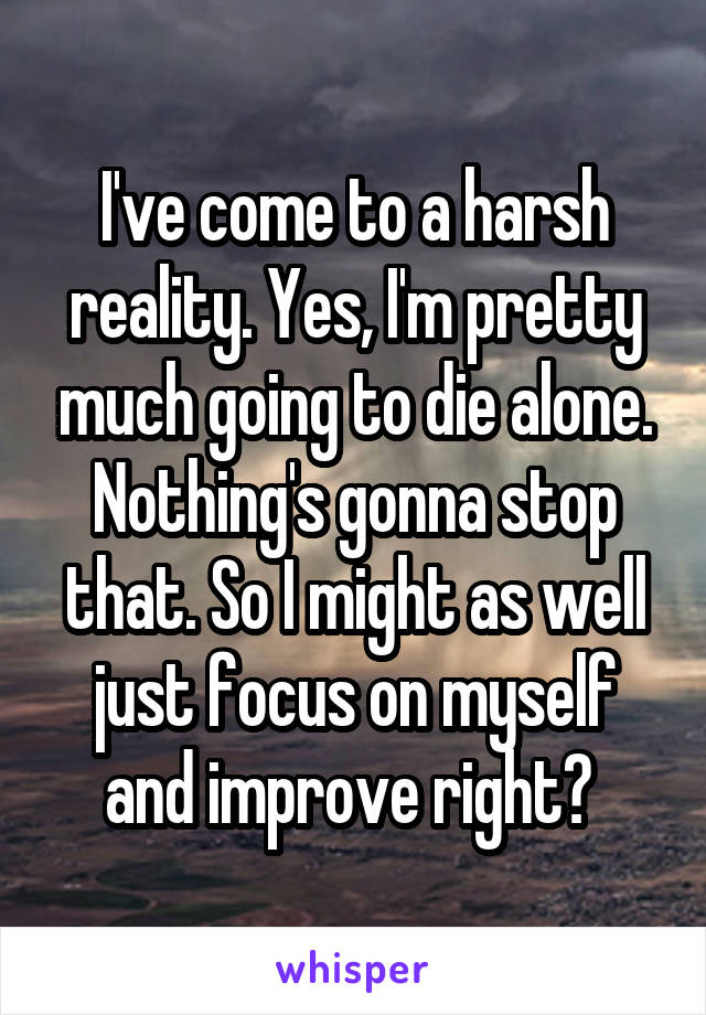 I've come to a harsh reality. Yes, I'm pretty much going to die alone. Nothing's gonna stop that. So I might as well just focus on myself and improve right?