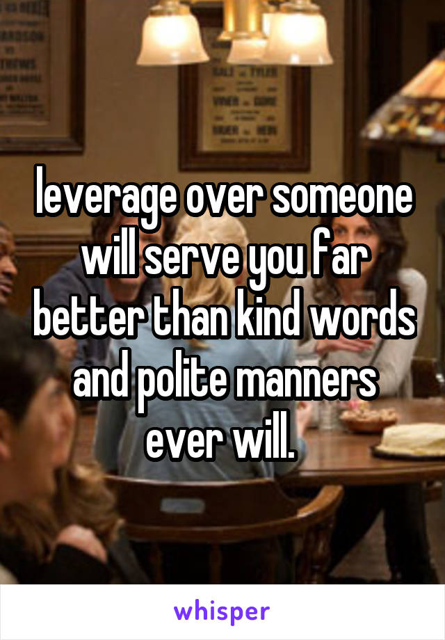 leverage over someone will serve you far better than kind words and polite manners ever will.