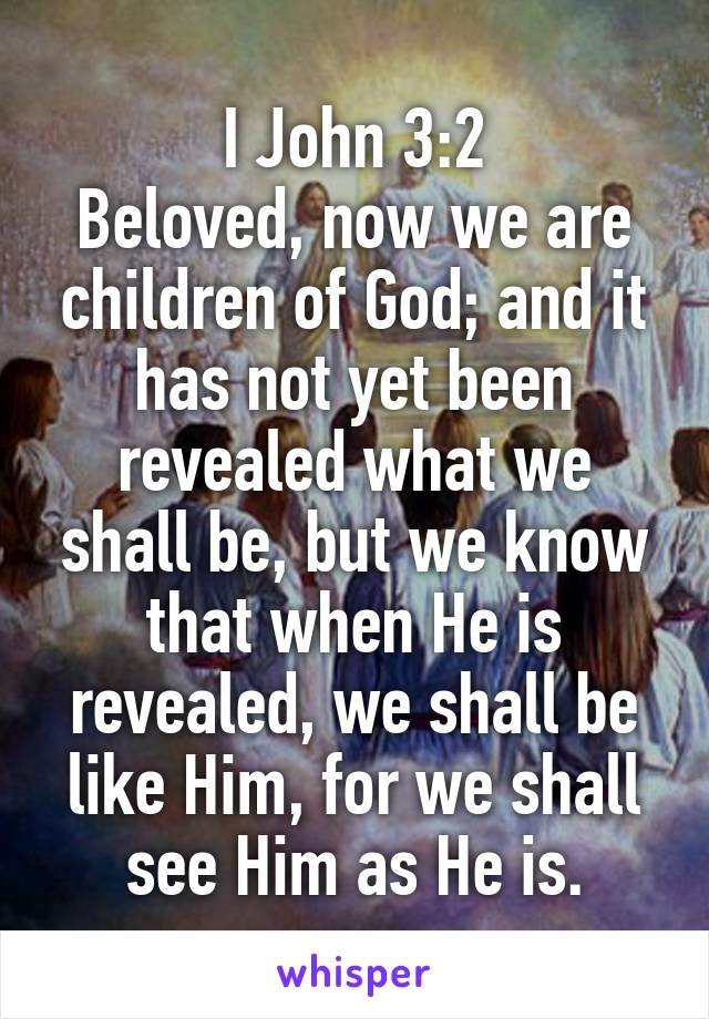 I John 3:2 Beloved, now we are children of God; and it has not yet been revealed what we shall be, but we know that when He is revealed, we shall be like Him, for we shall see Him as He is.