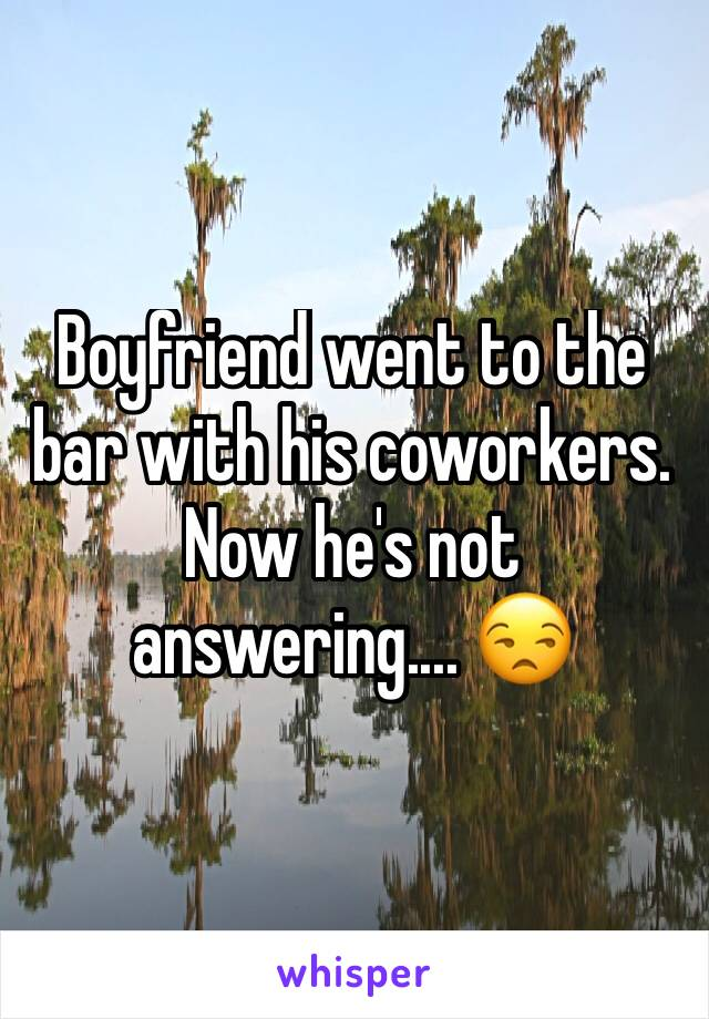 Boyfriend went to the bar with his coworkers. Now he's not answering.... 😒