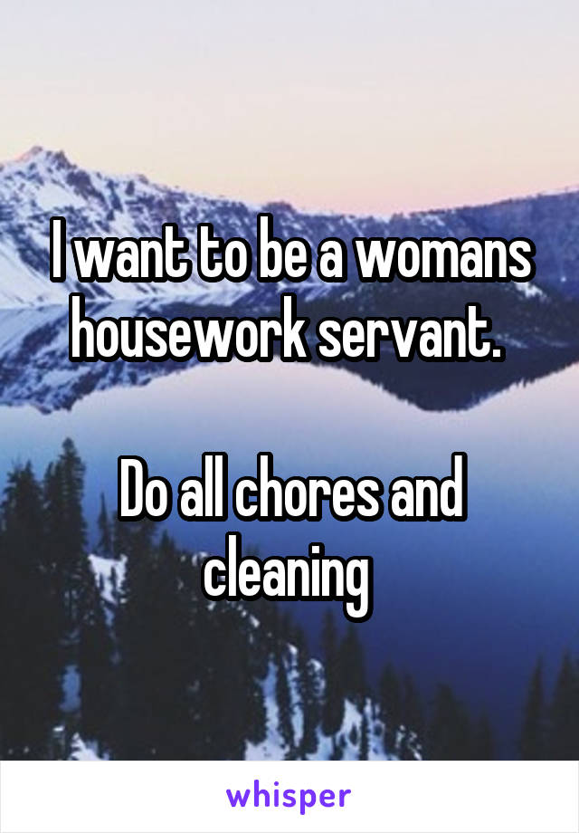 I want to be a womans housework servant.   Do all chores and cleaning