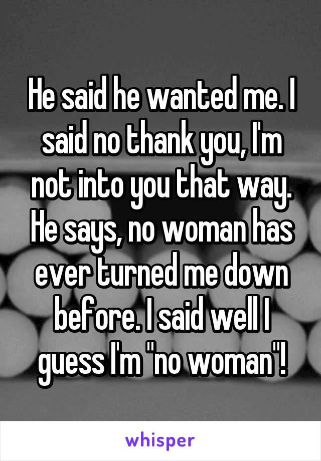 "He said he wanted me. I said no thank you, I'm not into you that way. He says, no woman has ever turned me down before. I said well I guess I'm ""no woman""!"