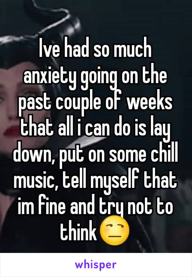 Ive had so much anxiety going on the past couple of weeks that all i can do is lay down, put on some chill music, tell myself that im fine and try not to think😒
