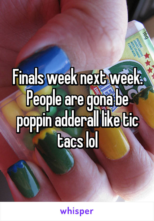 Finals week next week. People are gona be poppin adderall like tic tacs lol