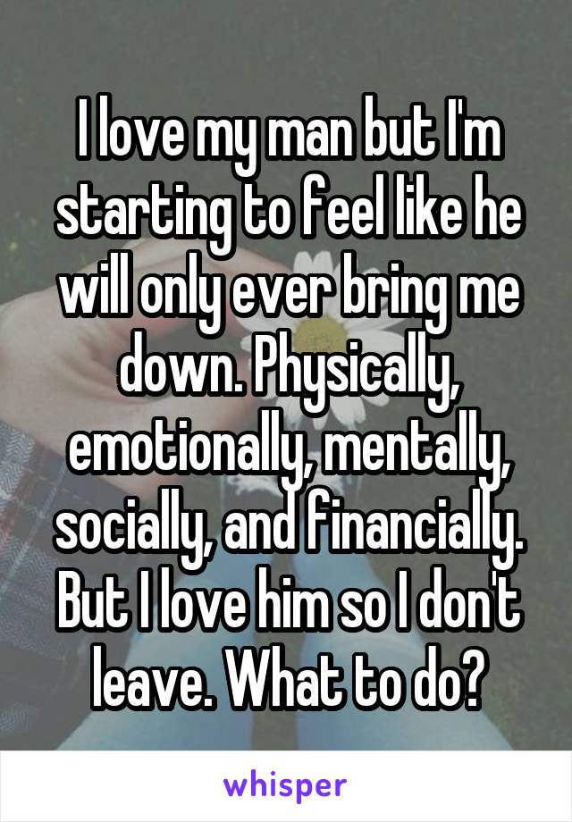 I love my man but I'm starting to feel like he will only ever bring me down. Physically, emotionally, mentally, socially, and financially. But I love him so I don't leave. What to do?