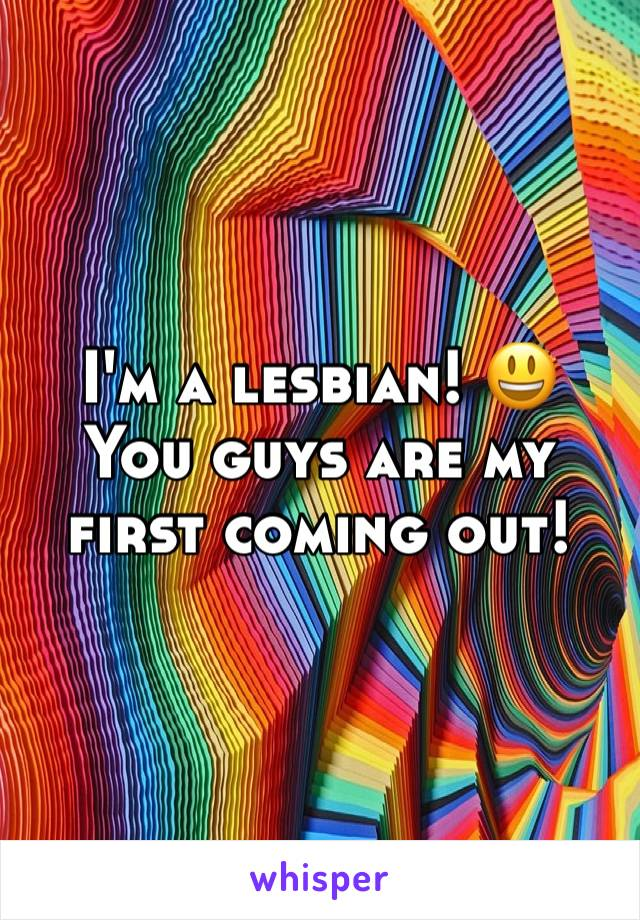 I'm a lesbian! 😃 You guys are my first coming out!