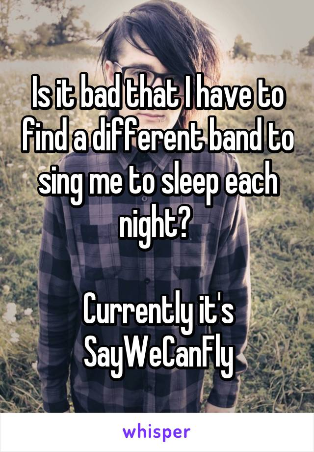 Is it bad that I have to find a different band to sing me to sleep each night?   Currently it's SayWeCanFly