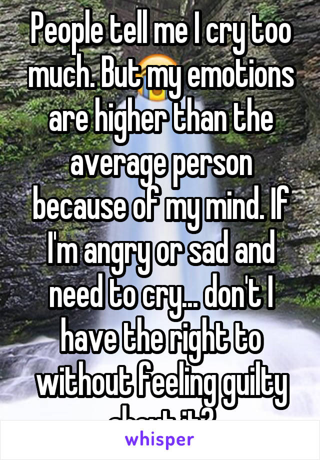 People tell me I cry too much. But my emotions are higher than the average person because of my mind. If I'm angry or sad and need to cry... don't I have the right to without feeling guilty about it?