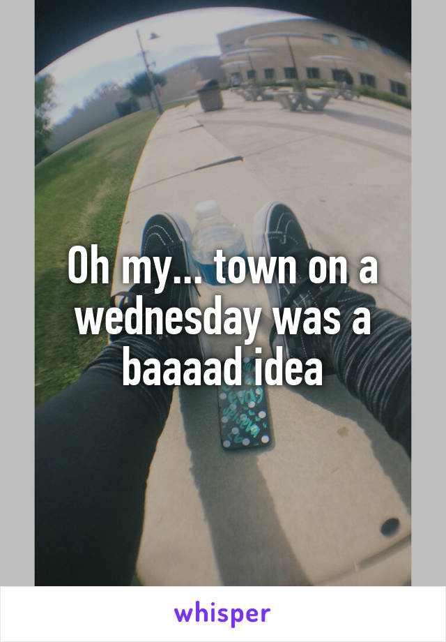 Oh my... town on a wednesday was a baaaad idea