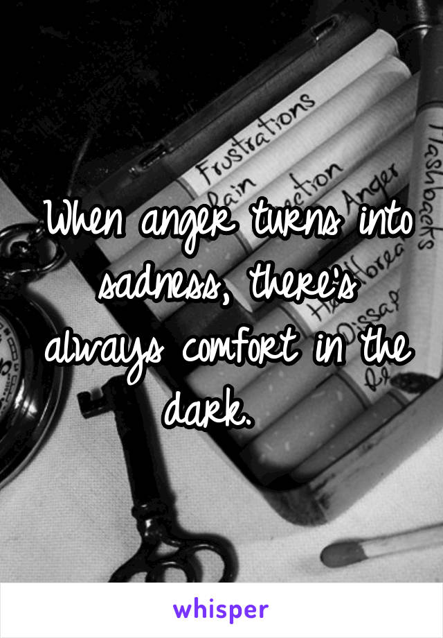 When anger turns into sadness, there's always comfort in the dark.