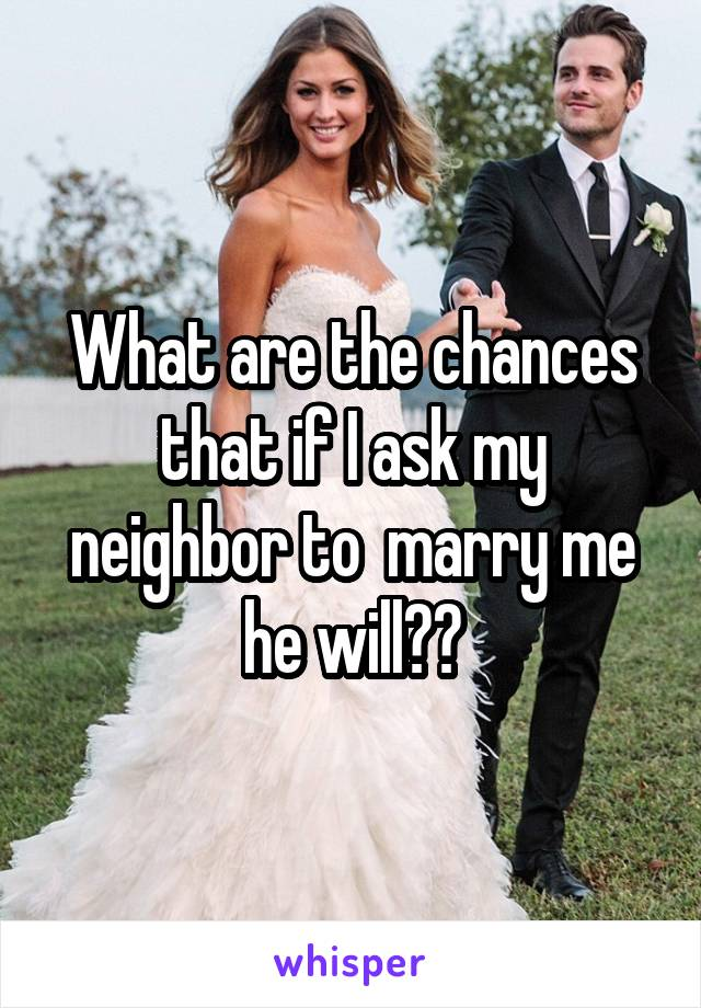 What are the chances that if I ask my neighbor to  marry me he will??