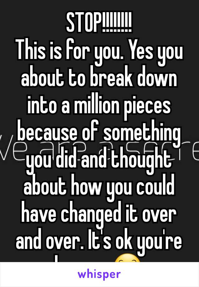 STOP!!!!!!!! This is for you. Yes you about to break down into a million pieces because of something you did and thought about how you could have changed it over and over. It's ok you're human. 😊