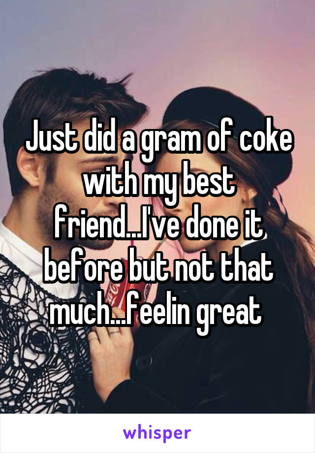Just did a gram of coke with my best friend...I've done it before but not that much...feelin great