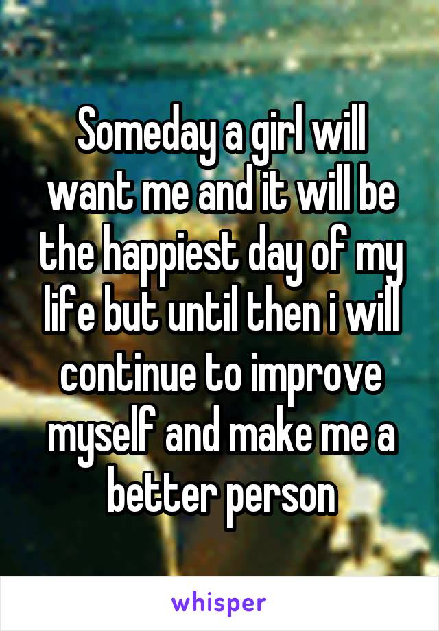 Someday a girl will want me and it will be the happiest day of my life but until then i will continue to improve myself and make me a better person