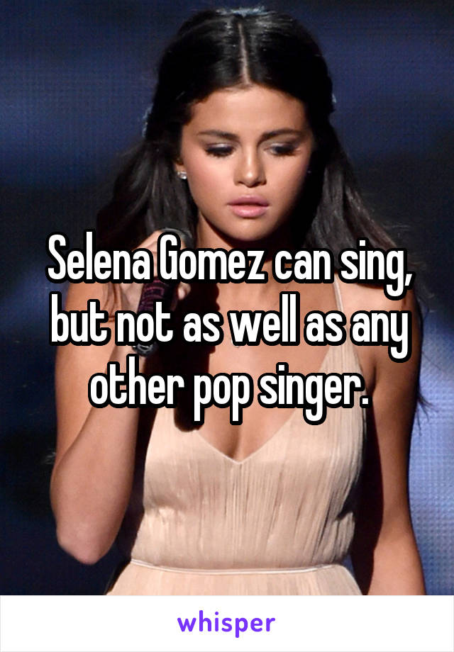 Selena Gomez can sing, but not as well as any other pop singer.