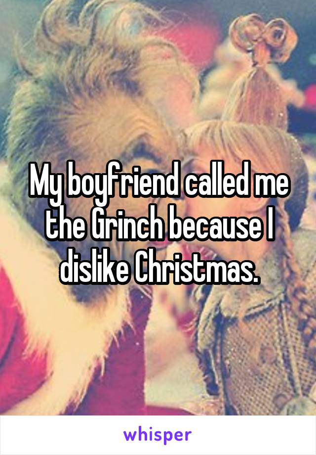 My boyfriend called me the Grinch because I dislike Christmas.