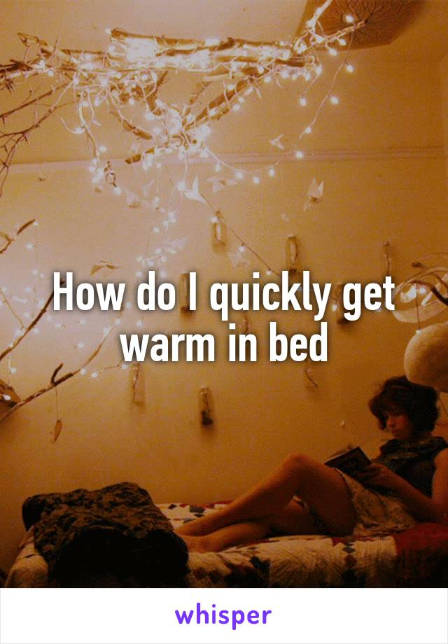 How do I quickly get warm in bed