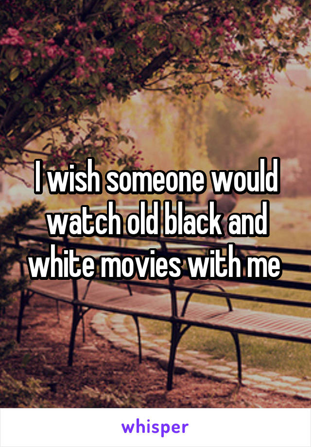 I wish someone would watch old black and white movies with me