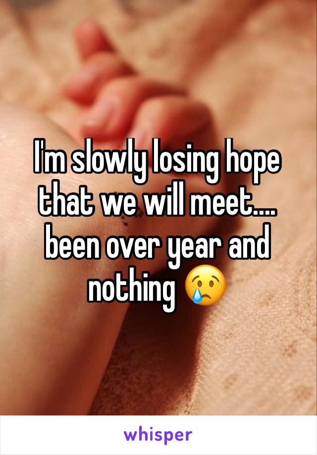 I'm slowly losing hope that we will meet.... been over year and nothing 😢
