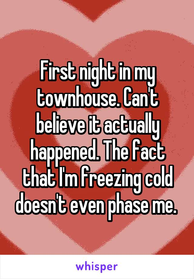 First night in my townhouse. Can't believe it actually happened. The fact that I'm freezing cold doesn't even phase me.