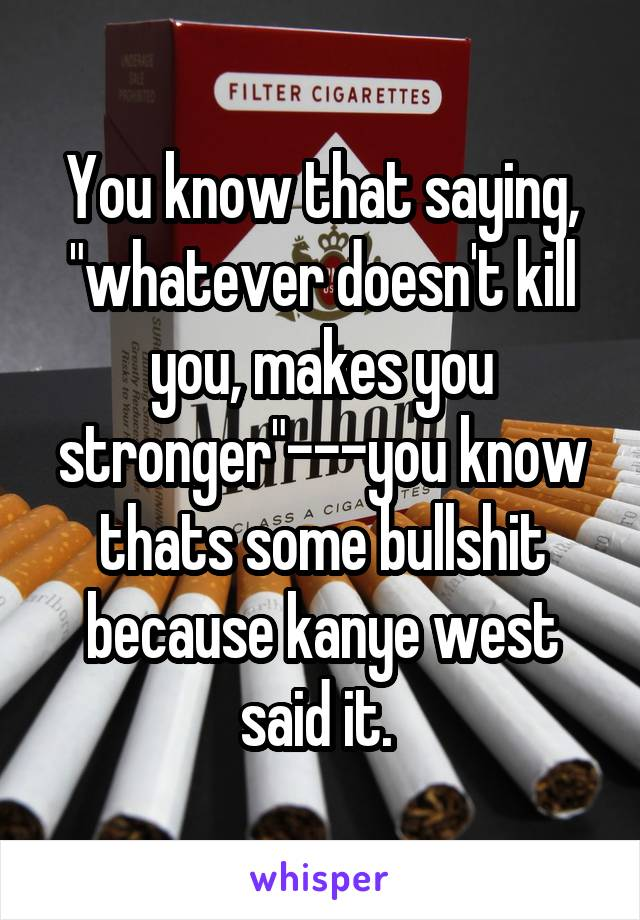 "You know that saying, ""whatever doesn't kill you, makes you stronger""---you know thats some bullshit because kanye west said it."