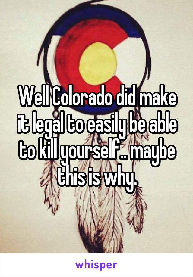 Well Colorado did make it legal to easily be able to kill yourself.. maybe this is why.
