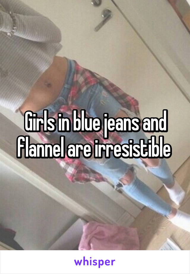 Girls in blue jeans and flannel are irresistible