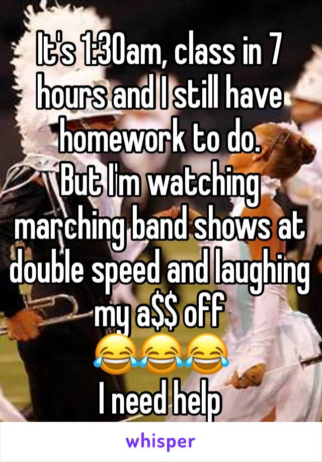 It's 1:30am, class in 7 hours and I still have homework to do.  But I'm watching marching band shows at double speed and laughing my a$$ off  😂😂😂 I need help