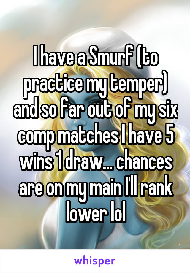 I have a Smurf (to practice my temper) and so far out of my six comp matches I have 5 wins 1 draw... chances are on my main I'll rank lower lol