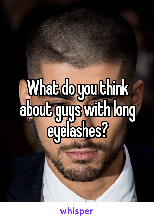 What do you think about guys with long eyelashes?