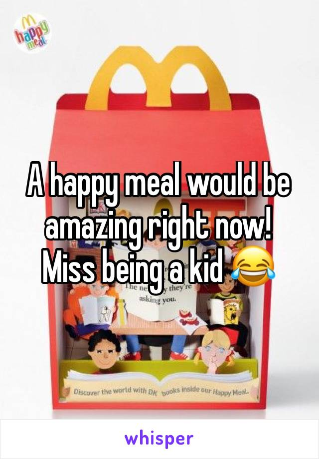 A happy meal would be amazing right now! Miss being a kid 😂
