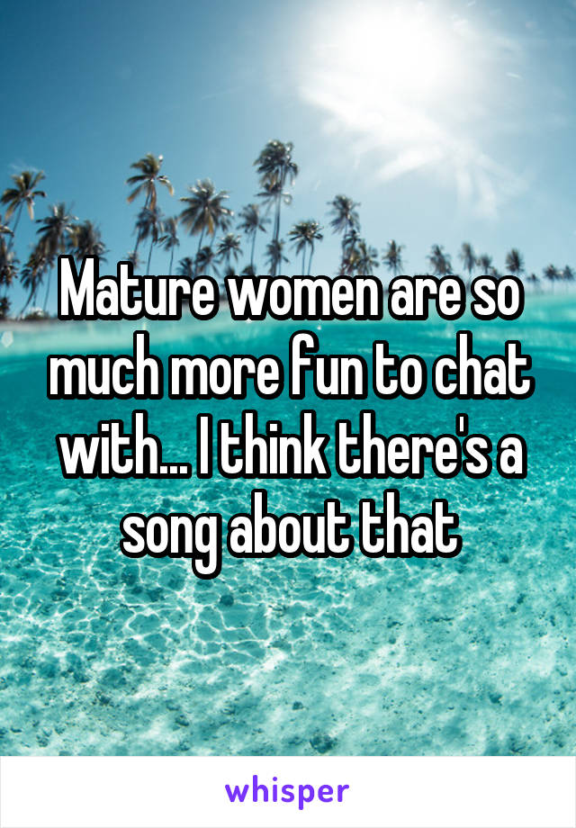 Mature women are so much more fun to chat with... I think there's a song about that