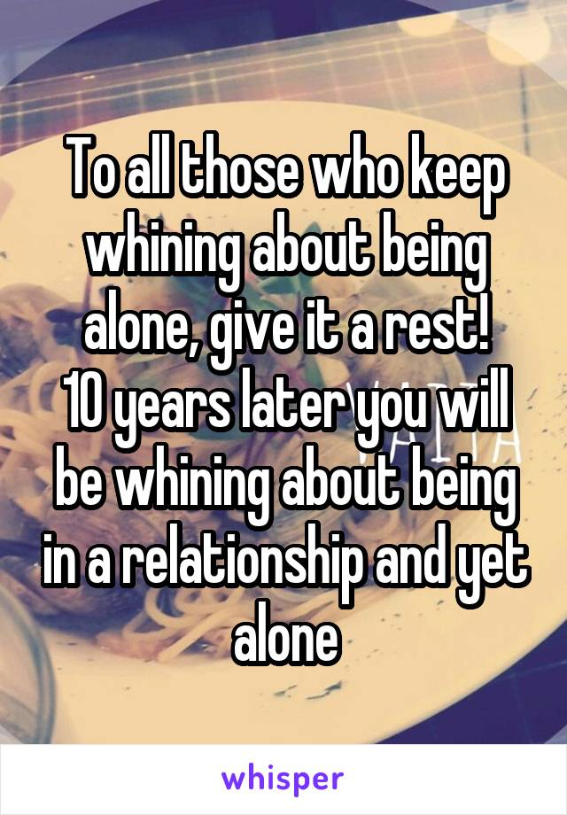 To all those who keep whining about being alone, give it a rest! 10 years later you will be whining about being in a relationship and yet alone