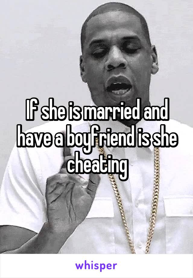 If she is married and have a boyfriend is she cheating