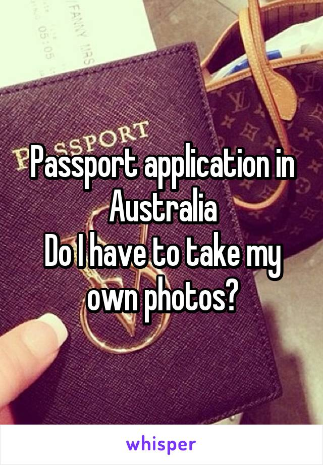 Passport application in Australia Do I have to take my own photos?