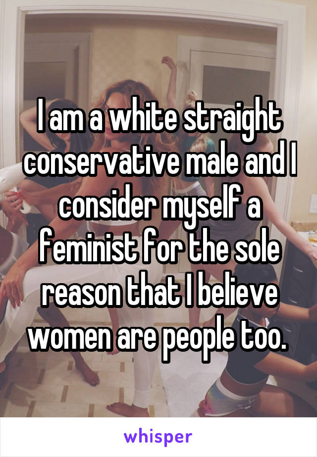 I am a white straight conservative male and I consider myself a feminist for the sole reason that I believe women are people too.