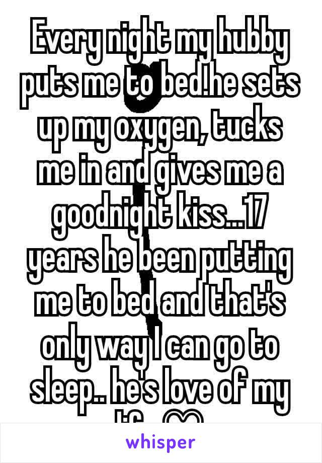 Every night my hubby puts me to bed.he sets up my oxygen, tucks me in and gives me a goodnight kiss...17 years he been putting me to bed and that's only way I can go to sleep.. he's love of my life ♡