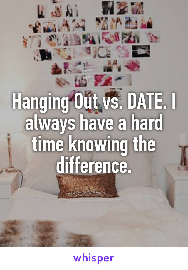 Hanging Out vs. DATE. I always have a hard time knowing the difference.