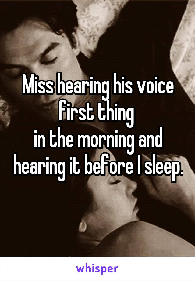 Miss hearing his voice first thing  in the morning and hearing it before I sleep.