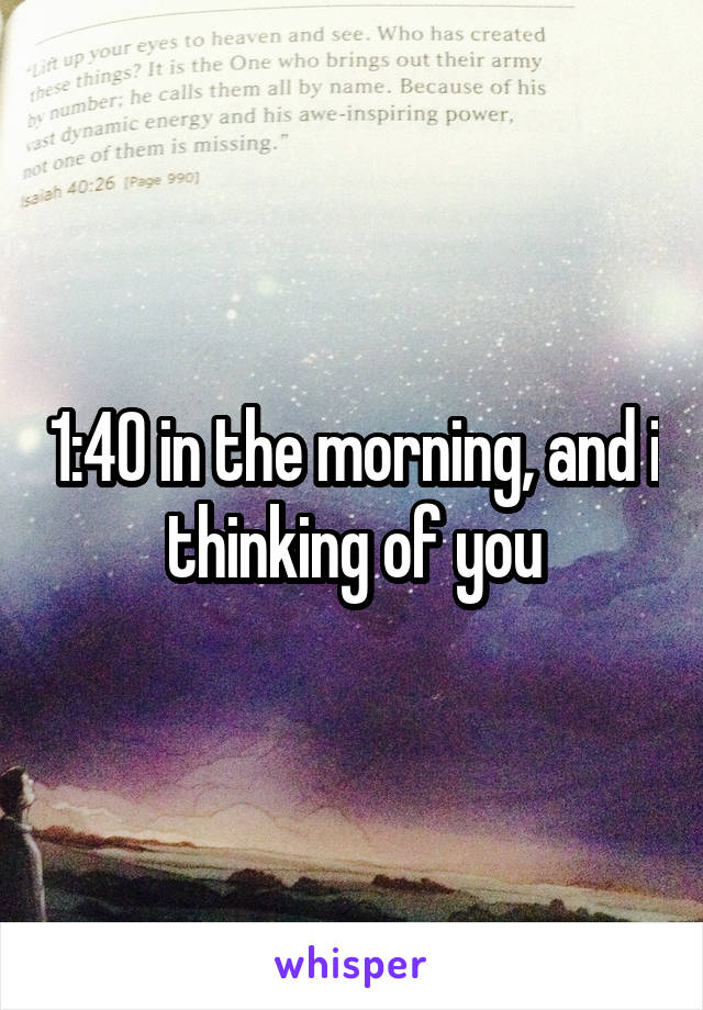 1:40 in the morning, and i thinking of you