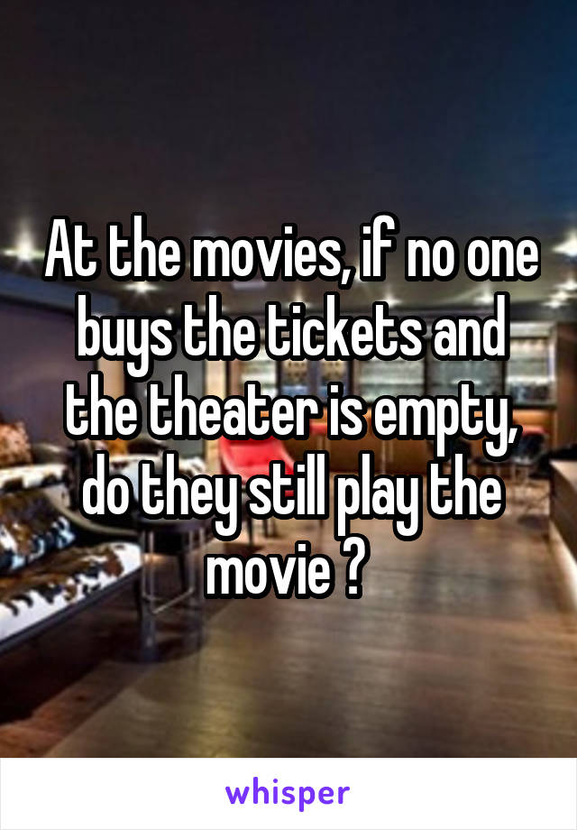 At the movies, if no one buys the tickets and the theater is empty, do they still play the movie ?