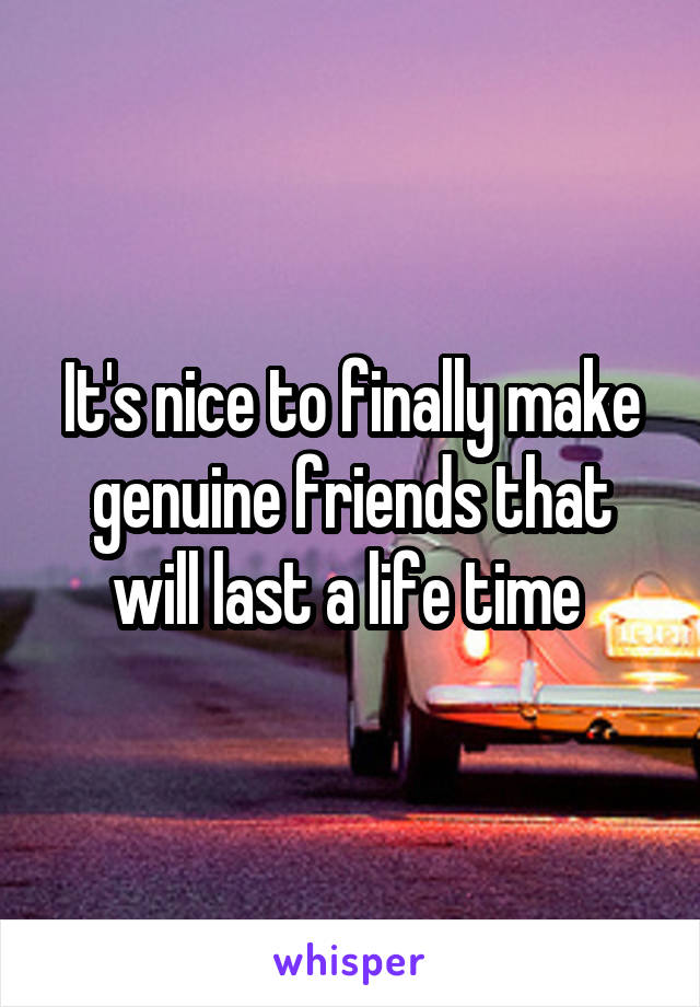 It's nice to finally make genuine friends that will last a life time