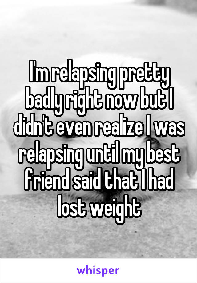 I'm relapsing pretty badly right now but I didn't even realize I was relapsing until my best friend said that I had lost weight