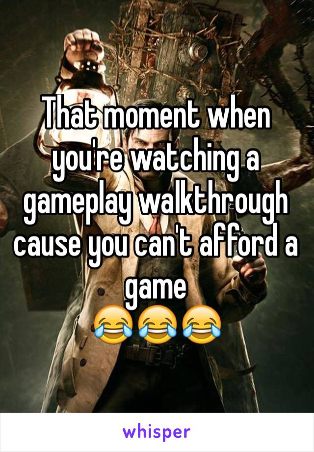 That moment when you're watching a gameplay walkthrough cause you can't afford a game  😂😂😂