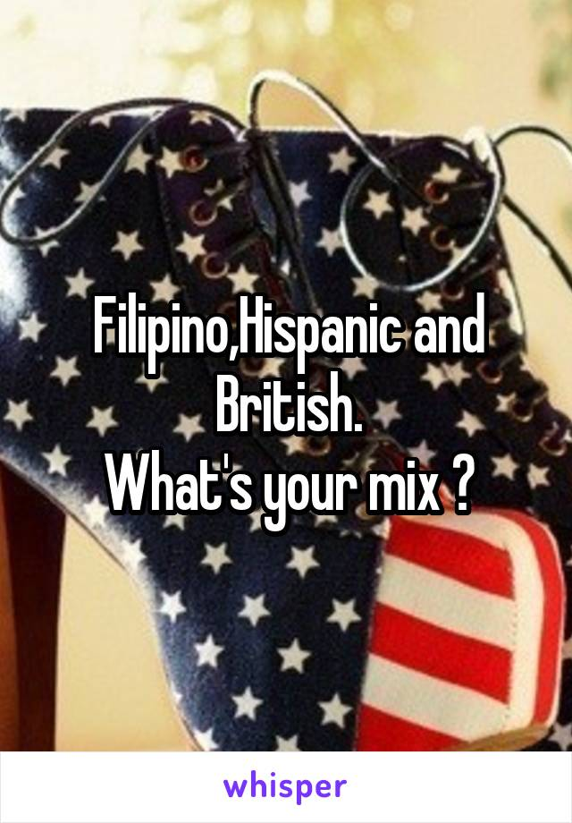 Filipino,Hispanic and British. What's your mix ?