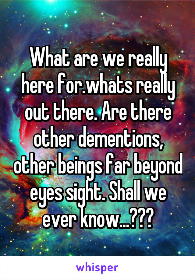 What are we really here for.whats really out there. Are there other dementions, other beings far beyond eyes sight. Shall we ever know...???