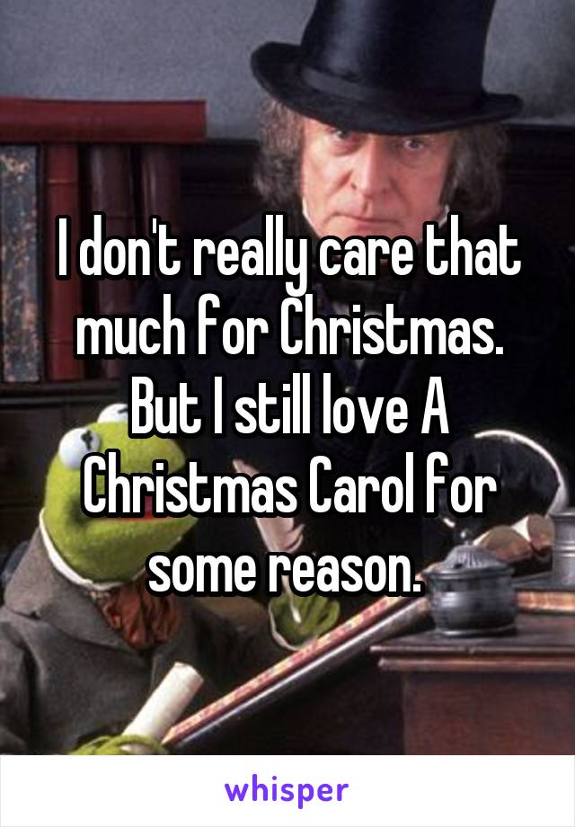 I don't really care that much for Christmas. But I still love A Christmas Carol for some reason.